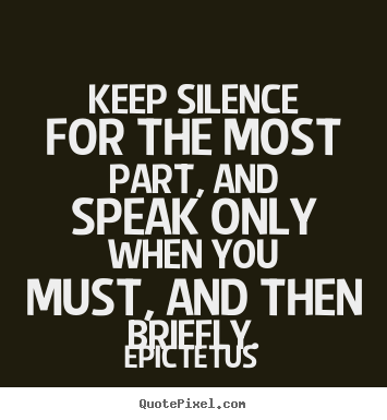 Inspirational quotes - Keep silence for the most part, and speak only when you must, and then..