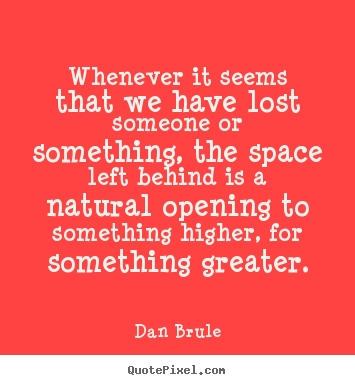Inspirational quotes - Whenever it seems that we have lost someone or something,..