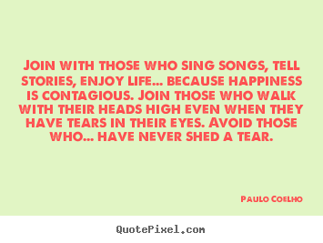 Paulo Coelho picture quotes - Join with those who sing songs, tell stories, enjoy.. - Inspirational quotes