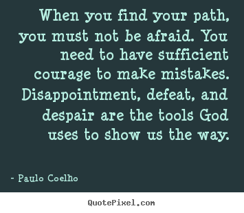 Quote about inspirational - When you find your path, you must not be afraid. you need to..