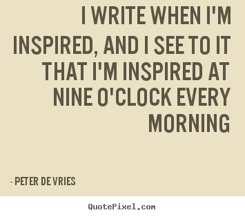 Peter De Vries image quotes - I write when i'm inspired, and i see to it that i'm inspired at.. - Inspirational quotes