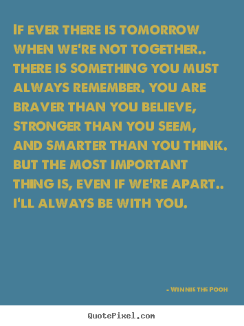 If ever there is tomorrow when we're not together.... Winnie The Pooh greatest inspirational quote