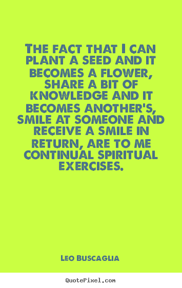 The fact that i can plant a seed and it becomes a.. Leo Buscaglia great inspirational quotes