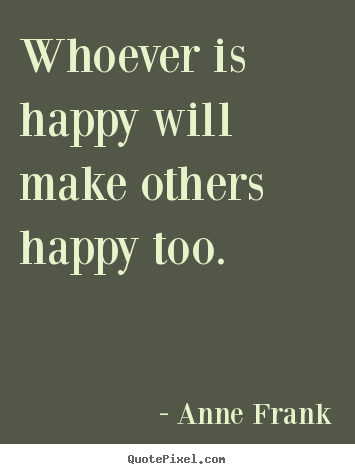 Whoever is happy will make others happy too. Anne Frank  inspirational quotes