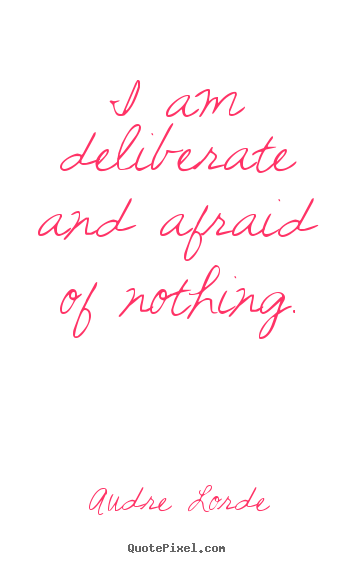 Quotes about inspirational - I am deliberate and afraid of nothing.