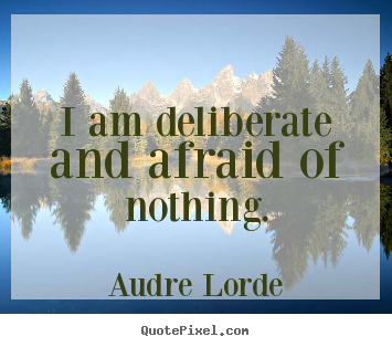 Audre Lorde picture quotes - I am deliberate and afraid of nothing. - Inspirational quotes