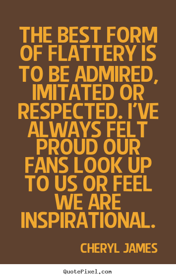 Cheryl James picture quotes - The best form of flattery is to be admired, imitated or respected... - Inspirational quotes