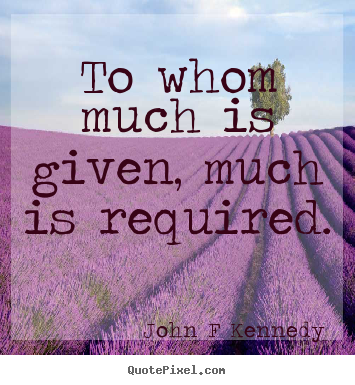 To whom much is given, much is required. John F Kennedy great inspirational quotes
