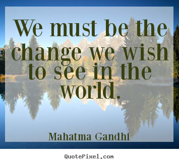 Inspirational sayings - We must be the change we wish to see in the world.