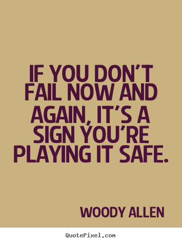If you don't fail now and again, it's a sign.. Woody Allen great inspirational quotes