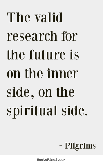 Pilgrims picture quotes - The valid research for the future is on the inner.. - Inspirational quote