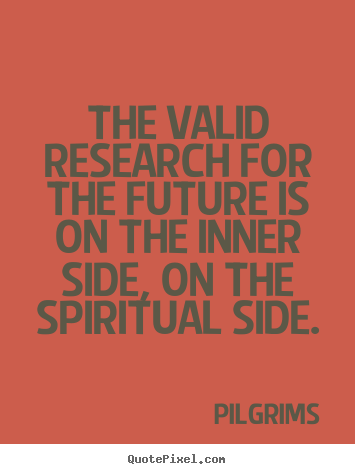 Pilgrims photo quotes - The valid research for the future is on the inner side, on the spiritual.. - Inspirational quote