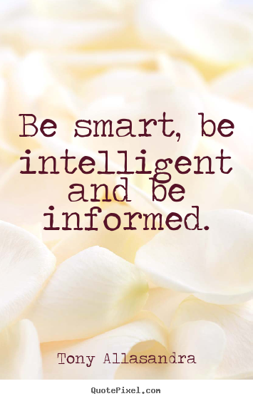 Quotes about inspirational - Be smart, be intelligent and be informed.