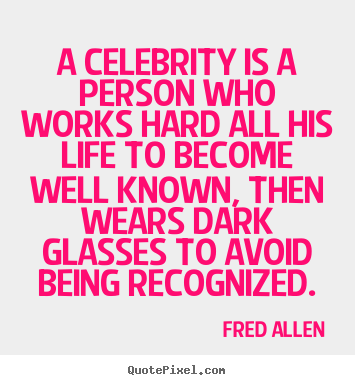 Fred Allen picture sayings - A celebrity is a person who works hard all.. - Inspirational quotes