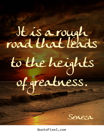 Seneca picture quotes - It is a rough road that leads to the heights of greatness. - Inspirational quotes