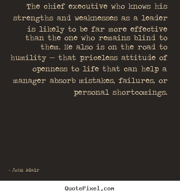 John Adair picture quotes - The chief executive who knows his strengths and weaknesses as.. - Inspirational quotes