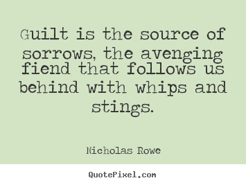 Guilt is the source of sorrows, the avenging fiend that follows us.. Nicholas Rowe great inspirational quotes