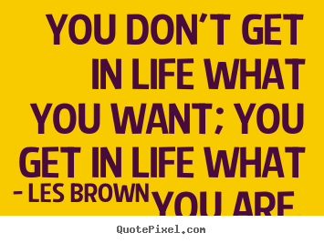 Les Brown picture quotes - You don't get in life what you want; you get in life what.. - Inspirational quotes