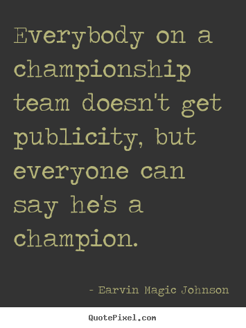 Create graphic picture sayings about inspirational - Everybody on a championship team doesn't get publicity,..