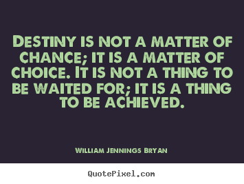 William Jennings Bryan picture quotes - Destiny is not a matter of chance; it is a matter of choice. it.. - Inspirational quotes