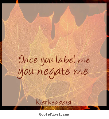 Inspirational quotes - Once you label me you negate me.