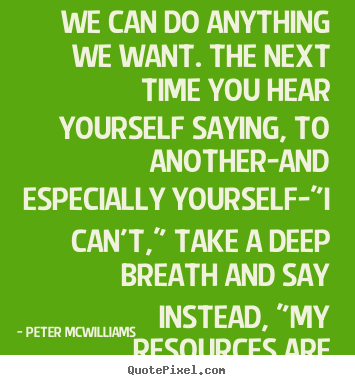 Inspirational quotes - We can do anything we want. the next time you hear yourself saying,..
