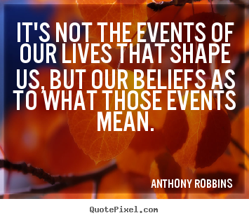 Anthony Robbins picture quotes - It's not the events of our lives that shape us, but our beliefs.. - Inspirational quotes