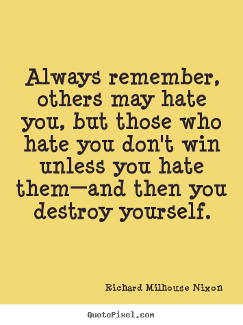 Richard Milhouse Nixon picture quotes - Always remember, others may hate you, but those who hate you don't.. - Inspirational quotes