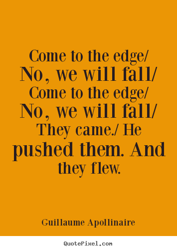 Sayings about inspirational - Come to the edge/ no, we will fall/ come to the edge/ no,..