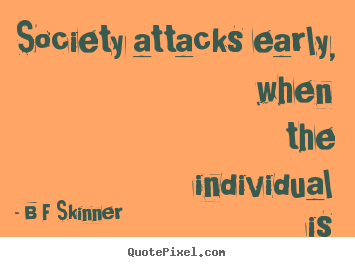 B F Skinner photo quote - Society attacks early, when the individual is helpless. - Inspirational quotes