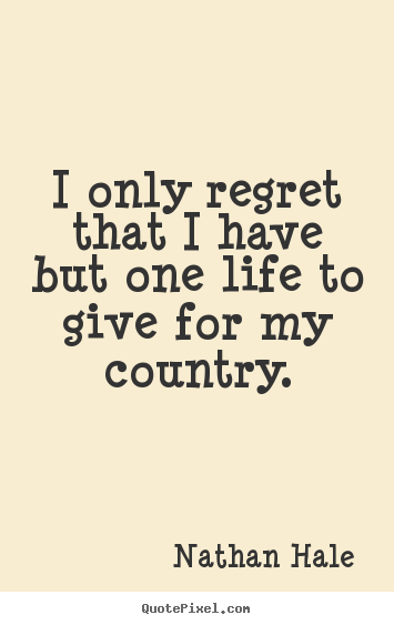 Nathan Hale picture quotes - I only regret that i have but one life to give for my.. - Inspirational quotes