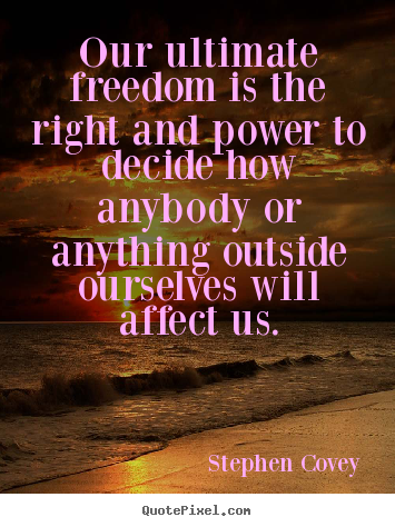 Our ultimate freedom is the right and power to decide.. Stephen Covey top inspirational quotes
