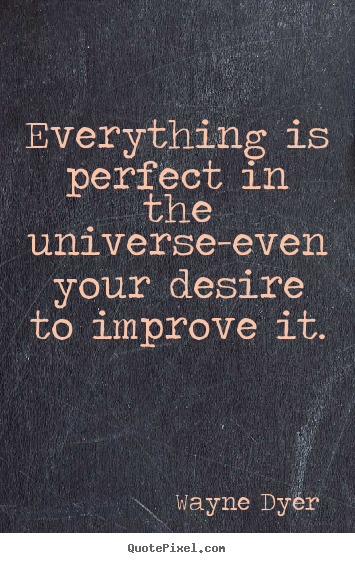 Inspirational quotes - Everything is perfect in the universe-even your desire to improve..