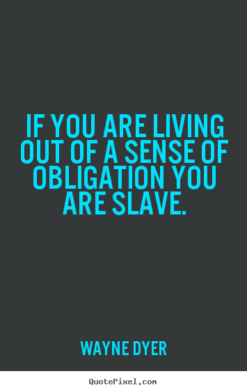 Wayne Dyer picture quotes - If you are living out of a sense of obligation you are slave. - Inspirational quote