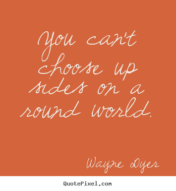 Customize picture quotes about inspirational - You can't choose up sides on a round world.