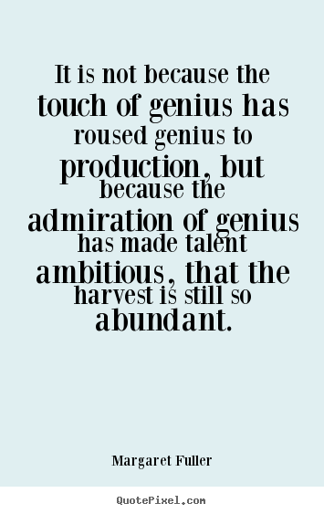 It is not because the touch of genius has roused.. Margaret Fuller greatest inspirational quotes
