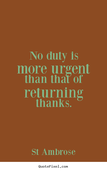 No duty is more urgent than that of returning thanks. St Ambrose top inspirational quotes