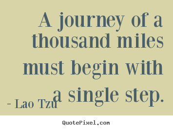A journey of a thousand miles must begin with a.. Lao Tzu great inspirational quotes