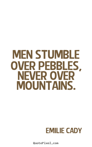 Men stumble over pebbles, never over mountains. Emilie Cady good inspirational quotes