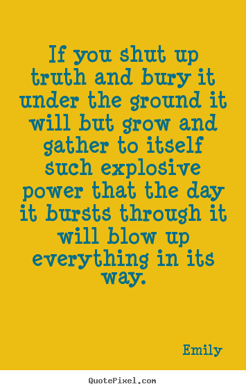 If you shut up truth and bury it under the ground it will.. Emily famous inspirational quotes