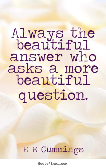 Create custom picture quotes about inspirational - Always the beautiful answer who asks a more..