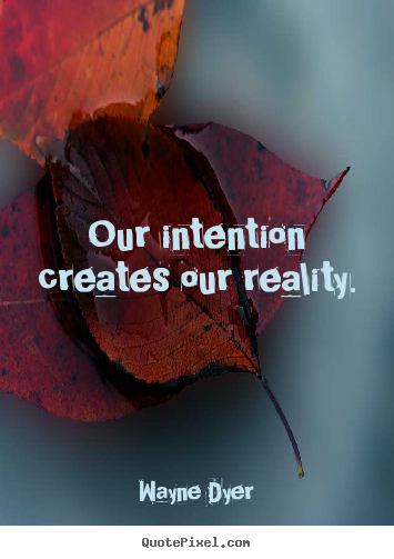 Our intention creates our reality. Wayne Dyer popular inspirational quote