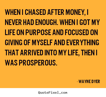 Quote about inspirational - When i chased after money, i never had enough. when i got my life on..