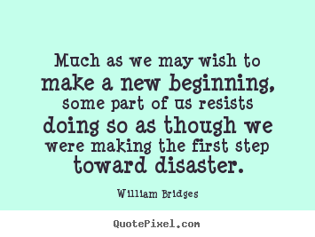 Create picture quotes about inspirational - Much as we may wish to make a new beginning, some part of us resists..