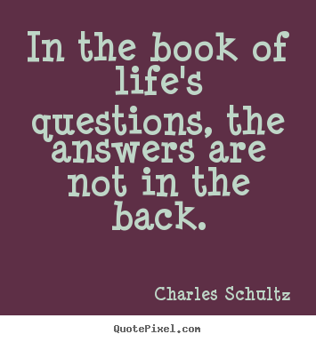 Charles Schultz picture quote - In the book of life's questions, the answers.. - Inspirational quote