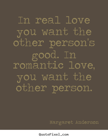 Margaret Anderson picture quote - In real love you want the other person's good. in romantic.. - Inspirational quotes