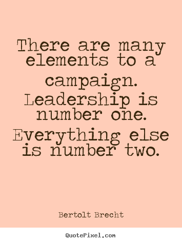 Inspirational quotes - There are many elements to a campaign. leadership is..
