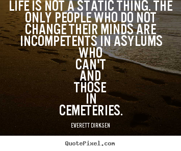 Inspirational quotes - Life is not a static thing. the only people who..