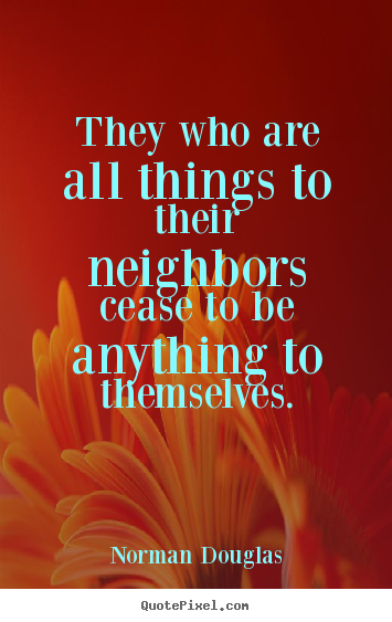Norman Douglas picture quotes - They who are all things to their neighbors cease to be.. - Inspirational quotes