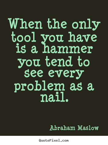 Quotes about inspirational - When the only tool you have is a hammer you tend to..